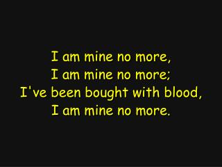 I am mine no more, I am mine no more; I've been bought with blood, I am mine no more.