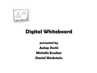 Digital Whiteboard presented by Aalap Doshi Michelle Escobar Daniel Weckstein