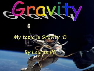 My topic is Gravity :D By Lauren P6