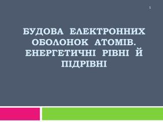 Будова  електронних оболонок  атомів. Енергетичні  рівні  й підрівні
