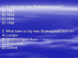 1. In what year was Shakespeare born?  A)  1564  B) 1616  C) 1558  D) 1592