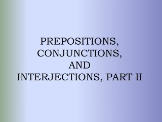 PREPOSITIONS,  CONJUNCTIONS, AND INTERJECTIONS, PART II
