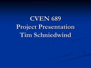CVEN 689 Project Presentation Tim Schniedwind