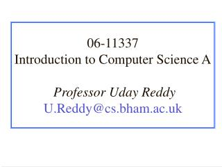 06-11337 Introduction to Computer Science A Professor Uday Reddy U.Reddy@cs.bham.ac.uk