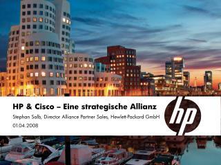 HP  Cisco   Eine strategische Allianz Stephan Salb, Director Alliance Partner Sales, Hewlett-Packard GmbH 01.04.2008