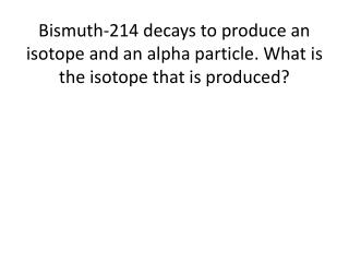 Bismuth decays into  thallium-193.  Write the balanced equation.