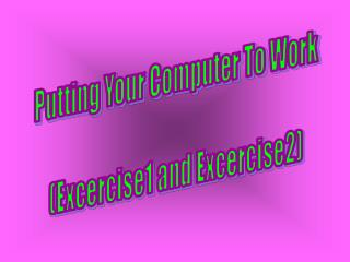 Putting Your Computer To Work (Excercise1 and Excercise2)