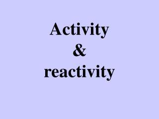 Activity  & reactivity