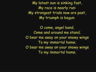 My latest sun is sinking fast, My race is nearly run: My strongest trials now are past,