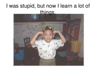 I was stupid, but now I learn a lot of things.