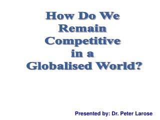 How Do We  Remain  Competitive  in a  Globalised World?