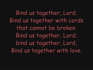 Bind us together, Lord; Bind us together with cords that cannot be broken. Bind us together, Lord;