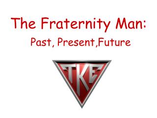 The Fraternity Man: Past, Present,Future