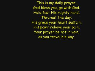 This is my daily prayer, God bless you, go with God. Hold fast His mighty hand, Thru-out the day;