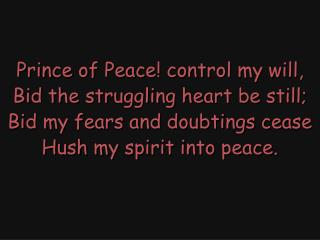 Prince of Peace! control my will, Bid the struggling heart be still;