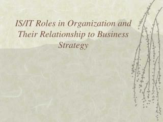 IS/IT Roles in Organization and Their Relationship to Business Strategy