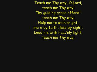 Teach me Thy way, O Lord, teach me Thy way! Thy guiding grace afford- teach me Thy way!
