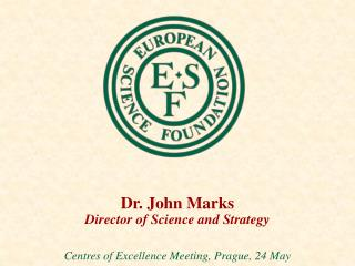 Dr. John Marks Director of Science and Strategy Centres of Excellence Meeting, Prague, 24 May