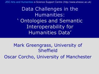Mark Greengrass, University of Sheffield Oscar Corcho, University of Manchester