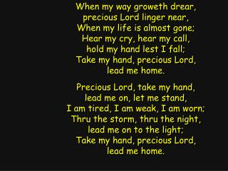 When my way groweth drear, precious Lord linger near, When my life is almost gone;