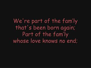 We're part of the fam'ly that's been born again; Part of the fam'ly whose love knows no end;