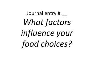 Journal entry # __  What factors influence your food choices?