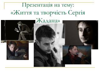 Презентація на тему : « Життя та творчість Сергія Жадана »