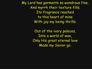 My Lord has garments so wondrous fine, And myrrh their texture fills; Its fragrance reached