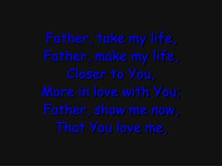 Father, take my life, Father, make my life, Closer to You, More in love with You;