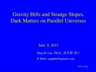 Gravity Hills and Strange Slopes, Dark Matters on Parallel Universes June  8, 2013