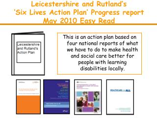 Leicestershire and Rutland's  'Six Lives Action Plan' Progress report May 2010 Easy Read
