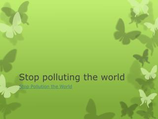 Stop polluting the world