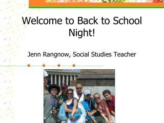 Welcome to Back to School Night! Jenn Rangnow, Social Studies Teacher