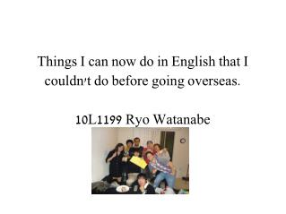 Things I can now do in English that I couldn't do before going overseas. 10L1199 Ryo Watanabe