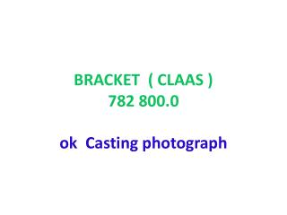 BRACKET  ( CLAAS ) 782 800.0 ok  Casting  photograph