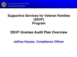 Supportive Services for Veteran Families SSVF  Program  SSVF Grantee Audit Plan Overview  Jeffrey Houser, Compliance Off