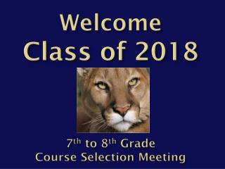Welcome  C lass of 2018 7 th  to 8 th  Grade  Course Selection Meeting