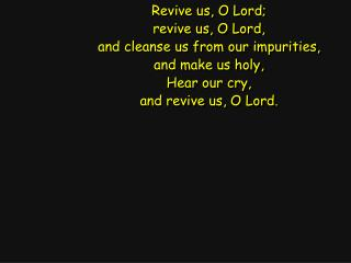 Revive us, O Lord; revive us, O Lord, and cleanse us from our impurities, and make us holy,