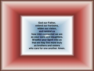 God our Father, extend our horizons, widen our vision, and remind us how inter-connected we are