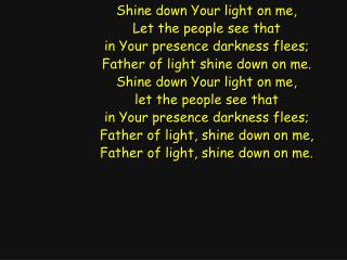 Shine down Your light on me, Let the people see that in Your presence darkness flees;