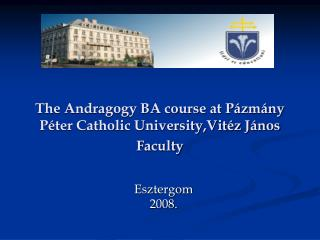 The Andragogy BA course at Pázmány Péter Catholic University,Vitéz János Faculty