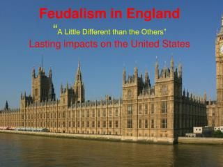 "Feudalism in England "" A Little Different than the Others"" Lasting impacts on the United States"