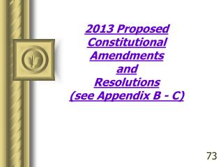 2013 Proposed Constitutional Amendments and  Resolutions  (see Appendix B - C)