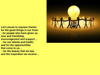 Let's pause to express thanks for the good things in our lives: - for people who have given us