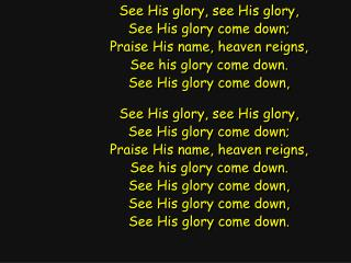 See His glory, see His glory, See His glory come down; Praise His name, heaven reigns,