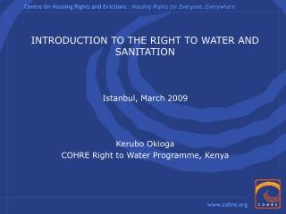 INTRODUCTION TO THE RIGHT TO WATER AND SANITATION Istanbul, March 2009 Kerubo Okioga