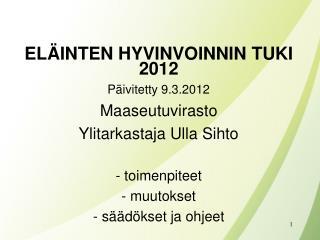 EL INTEN HYVINVOINNIN TUKI 2012 P ivitetty 9.3.2012 Maaseutuvirasto Ylitarkastaja Ulla Sihto   toimenpiteet  muutokset