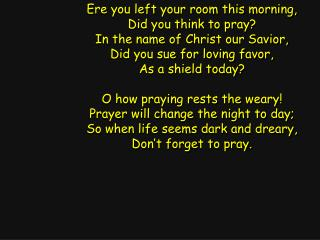 Ere you left your room this morning, Did you think to pray? In the name of Christ our Savior,