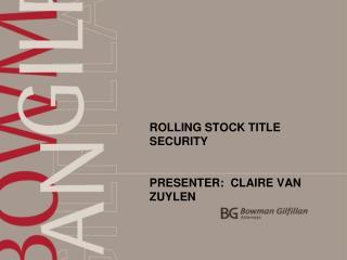 ROLLING STOCK TITLE SECURITY PRESENTER:  CLAIRE VAN ZUYLEN