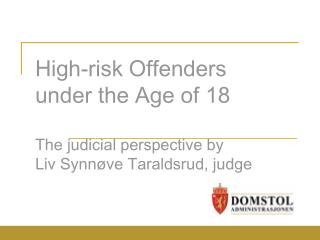 High-risk Offenders under the Age of 18 The judicial perspective by Liv Synnøve Taraldsrud, judge